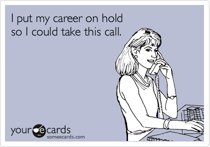I put my career on hold so I could take this call.