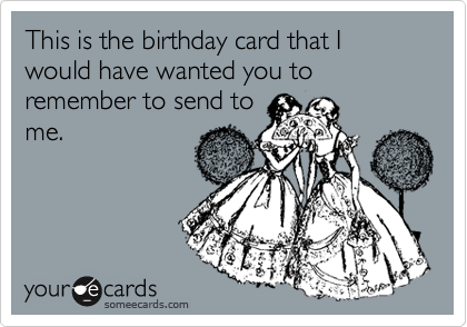 This is the birthday card that I would have wanted you to remember to send to me.