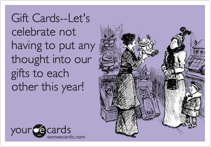 Gift Cards--Let's celebrate not having to put any thought into our gifts to each other this year!
