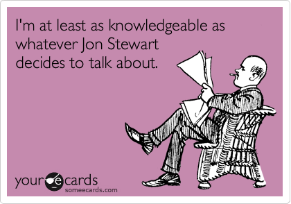 I'm at least as knowledgeable as whatever Jon Stewart decides to talk about.