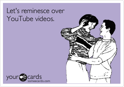 Let's reminesce over YouTube videos.