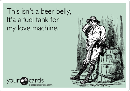This isn't a beer belly,  It'a a fuel tank for  my love machine.