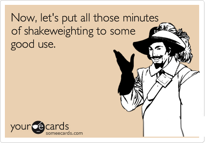 Now, let's put all those minutes of shakeweighting to some good use.