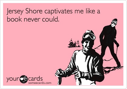 Jersey Shore captivates me like a book never could.