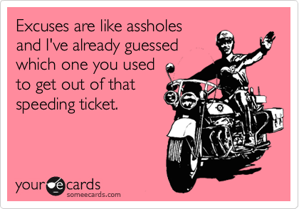 Excuses are like assholes and I've already guessed which one you used to get out of that speeding ticket.