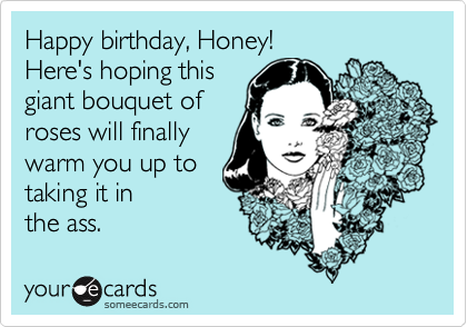 Happy birthday, Honey! Here's hoping this giant bouquet of roses will finally warm you up to taking it in the ass.
