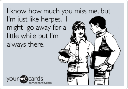 I Know How Much You Miss Me But Im Just Like Herpes I Might Go