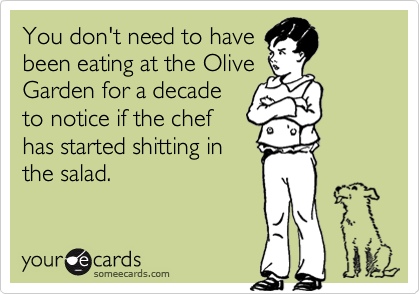 You don't need to have been eating at the Olive Garden for a decade to notice if the chef has started shitting in  the salad.