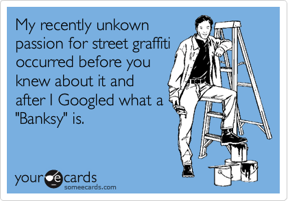 "My recently unkown passion for street graffiti occurred before you knew about it and after I Googled what a ""Banksy"" is."