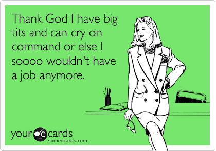 Thank God I have big tits and can cry on command or else I soooo wouldn't have a job anymore.