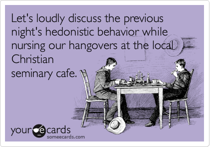 Let's loudly discuss the previous night's hedonistic behavior while nursing our hangovers at the local Christian seminary cafe.