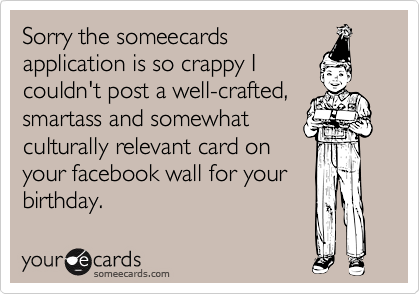 Sorry The Someecards Application Is So Crappy I Couldnt Post A Well Crafted