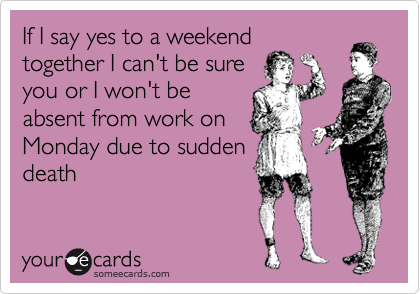 If I say yes to a weekend together I can't be sure you or I won't be absent from work on Monday due to sudden death