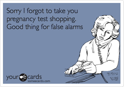 Sorry I forgot to take you pregnancy test shopping.  Good thing for false alarms