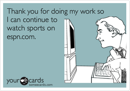 Thank you for doing my work so  I can continue to watch sports on espn.com.