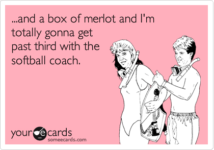 ...and a box of merlot and I'm totally gonna get past third with the softball coach.