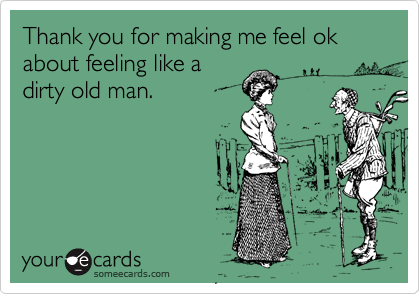 Thank you for making me feel ok about feeling like a dirty old man.