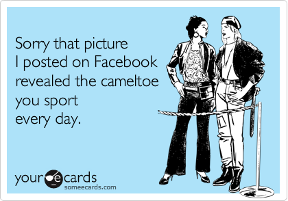 Sorry that picture  I posted on Facebook  revealed the cameltoe  you sport every day.