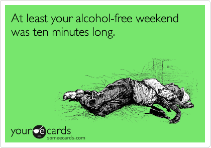 At least your alcohol-free weekend was ten minutes long.