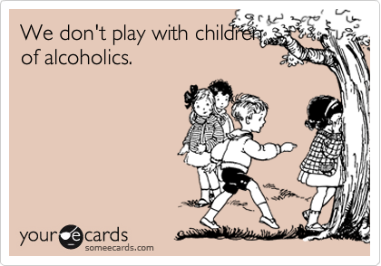 We don't play with children of alcoholics.