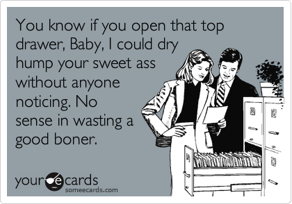 You know if you open that top drawer, Baby, I could dry hump your sweet ass without anyone noticing. No sense in wasting a good boner.
