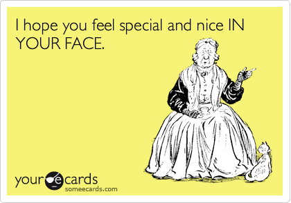 I hope you feel special and nice IN YOUR FACE.