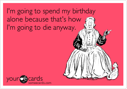 I'm going to spend my birthday alone because that's how I'm going to die anyway.