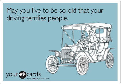 May You Live To Be So Old That Your Driving Terrifies People