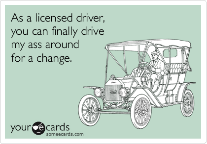 As a licensed driver,  you can finally drive my ass around  for a change.