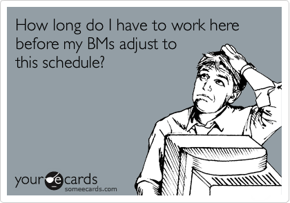 How long do I have to work here before my BMs adjust to this schedule?