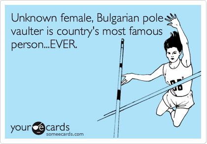 Unknown female, Bulgarian pole vaulter is country's most famous person...EVER.