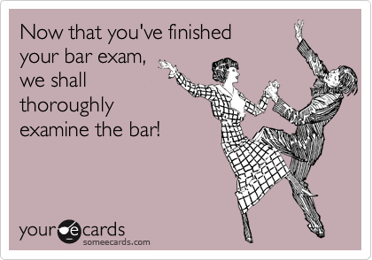 Now that you've finished  your bar exam, we shall  thoroughly examine the bar!