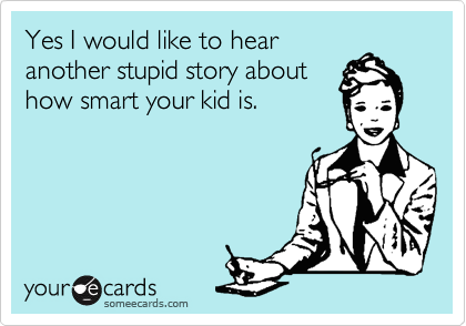 Yes I would like to hear another stupid story about how smart your kid is.