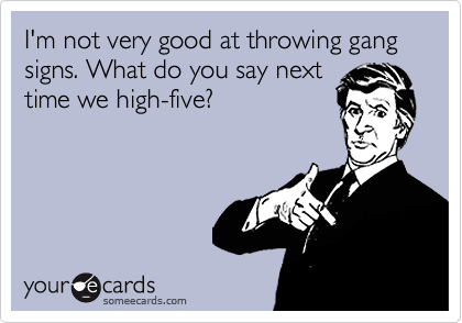 I'm not very good at throwing gang signs. What do you say next time we high-five?
