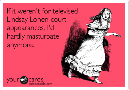 If it weren't for televised Lindsay Lohen court appearances, I'd hardly masturbate anymore.