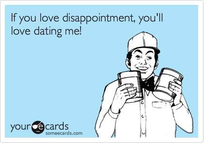 If you love disappointment, you'll love dating me!