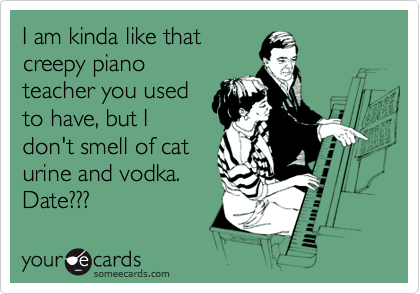 I am kinda like that creepy piano teacher you used to have, but I don't smell of cat urine and vodka. Date???
