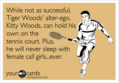 While not as successful, Tiger Woods' alter-ego,  Kitty Woods, can hold his own on the tennis court. Plus, he will never sleep with female call girls...ever.