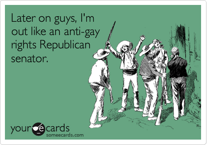 Later on guys, I'm out like an anti-gay  rights Republican senator.