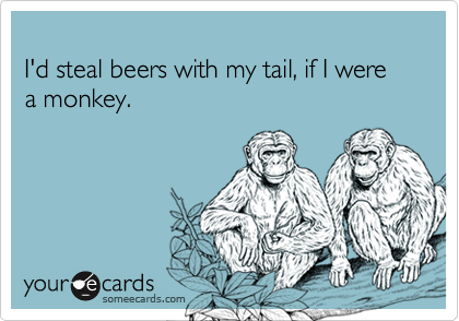 I'd steal beers with my tail, if I were a monkey.