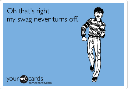 Oh that's right my swag never turns off.