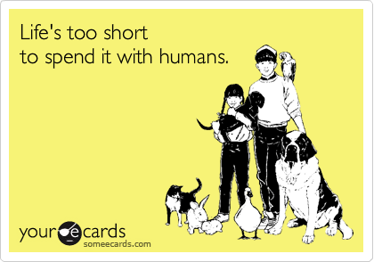 Life's too short to spend it with humans.