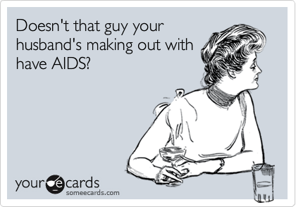 Doesn't that guy your husband's making out with have AIDS?