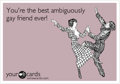 You're the best ambiguously gay friend ever!