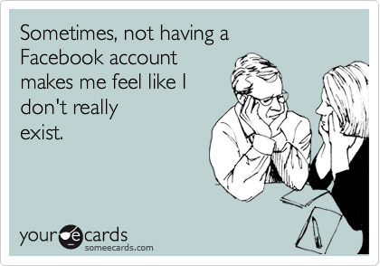 Sometimes, not having a  Facebook account  makes me feel like I  don't really  exist.