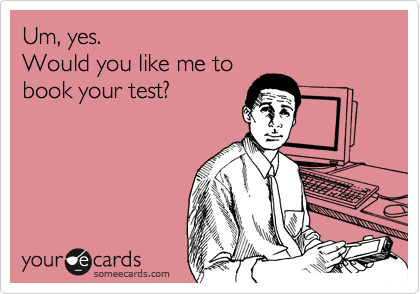 someecards.com - Um, yes. Would you like me to book your test?