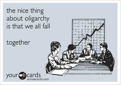 the nice thing about oligarchy is that we all fall  together