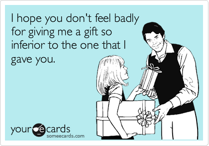 I hope you don't feel badly for giving me a gift so inferior to the one that I gave you.