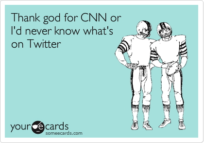 someecards.com - Thank god for CNN or I'd never know what's on Twitter