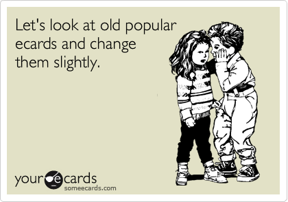Let's look at old popular ecards and change them slightly.